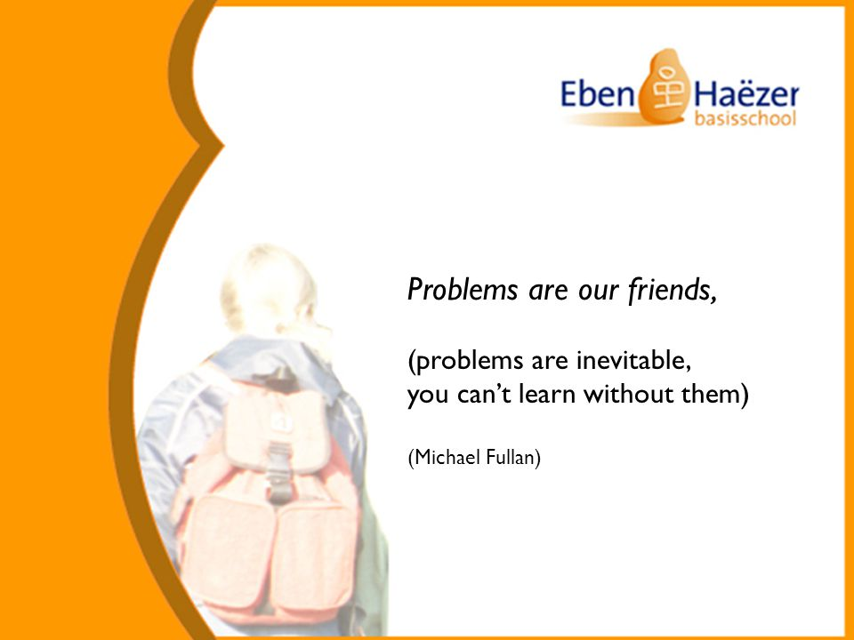 Problems are our friends, (problems are inevitable, you can't learn without them) (Michael Fullan)