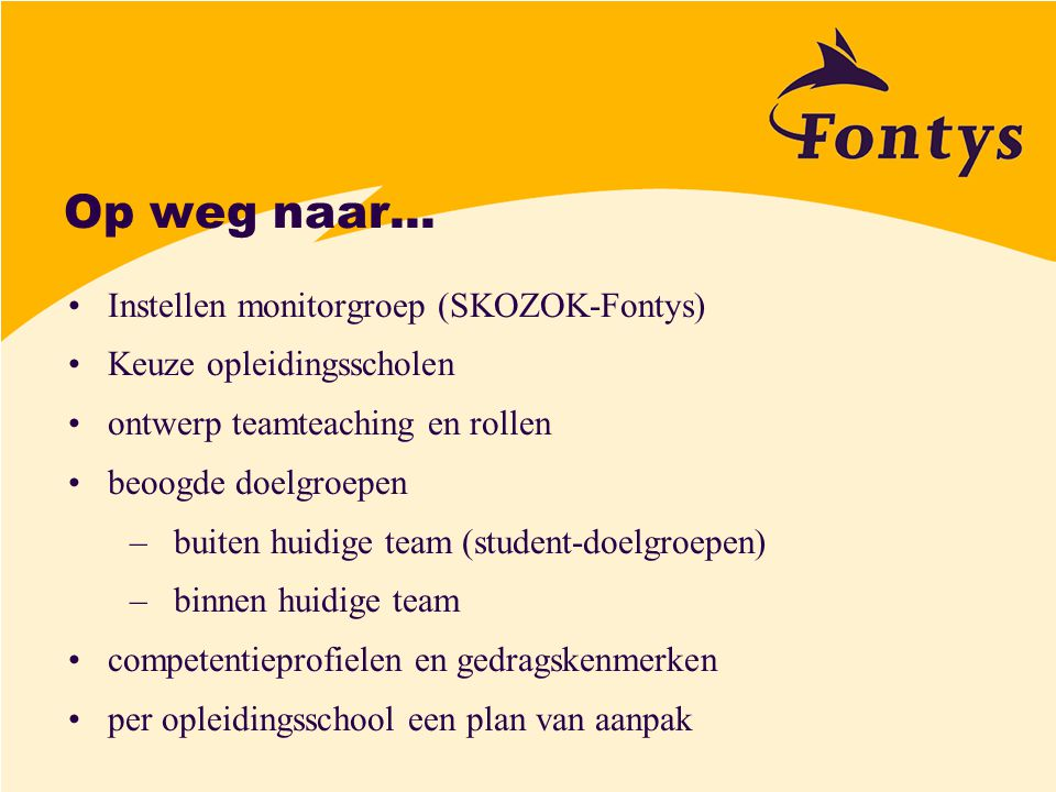 Op weg naar... Instellen monitorgroep (SKOZOK-Fontys) Keuze opleidingsscholen ontwerp teamteaching en rollen beoogde doelgroepen –buiten huidige team