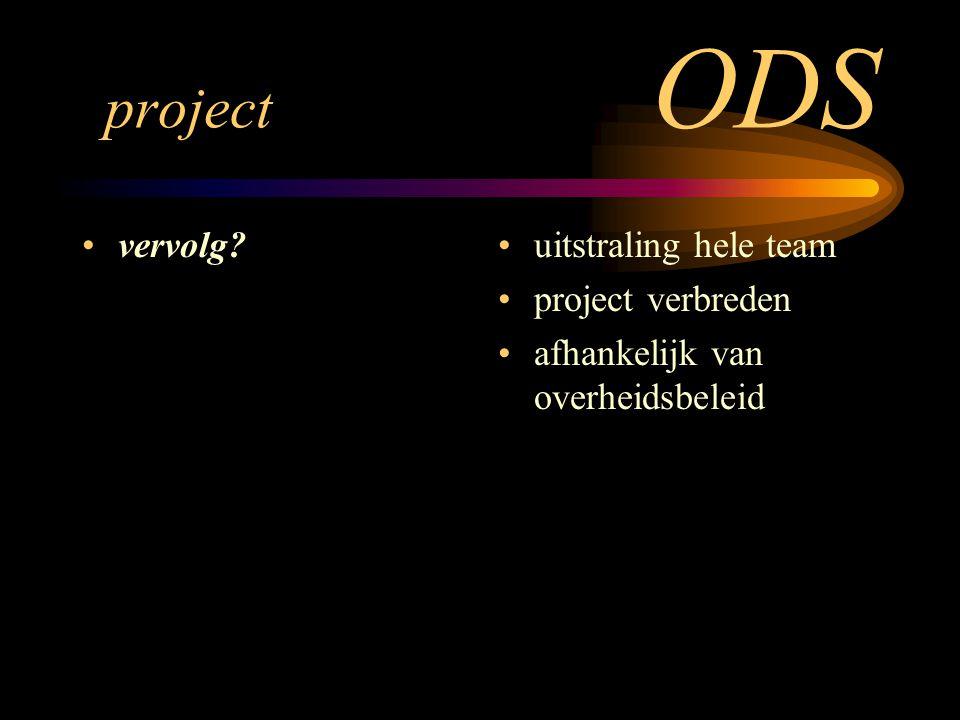 project ODS vervolg? uitstraling hele team project verbreden afhankelijk van overheidsbeleid