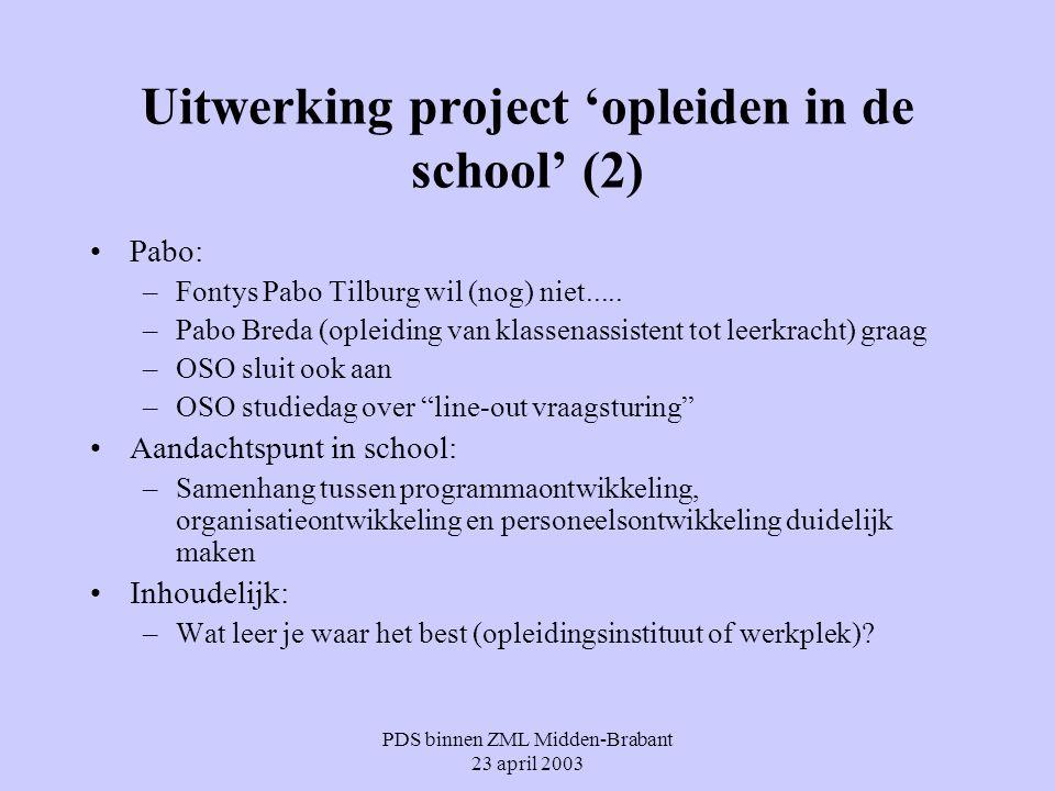 PDS binnen ZML Midden-Brabant 23 april 2003 Uitwerking project 'opleiden in de school' (2) Pabo: –Fontys Pabo Tilburg wil (nog) niet..... –Pabo Breda
