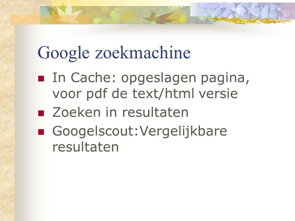 Google zoekmachine In Cache: opgeslagen pagina, voor pdf de text/html versie Zoeken in resultaten Googelscout:Vergelijkbare resultaten