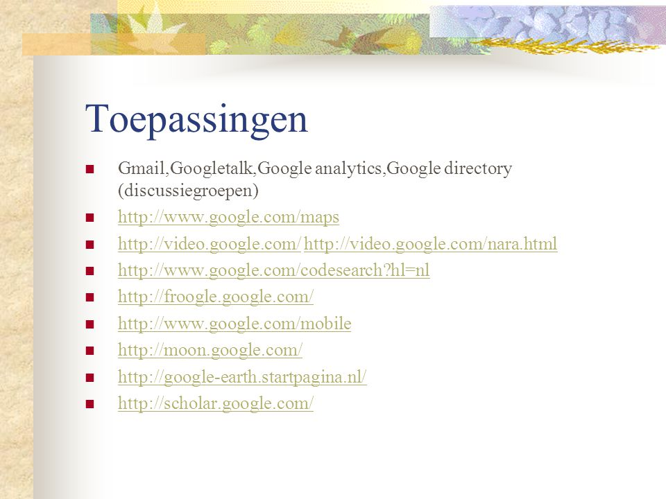 Toepassingen Gmail,Googletalk,Google analytics,Google directory (discussiegroepen) http://www.google.com/maps http://video.google.com/ http://video.google.com/nara.html http://video.google.com/http://video.google.com/nara.html http://www.google.com/codesearch?hl=nl http://froogle.google.com/ http://www.google.com/mobile http://moon.google.com/ http://google-earth.startpagina.nl/ http://scholar.google.com/