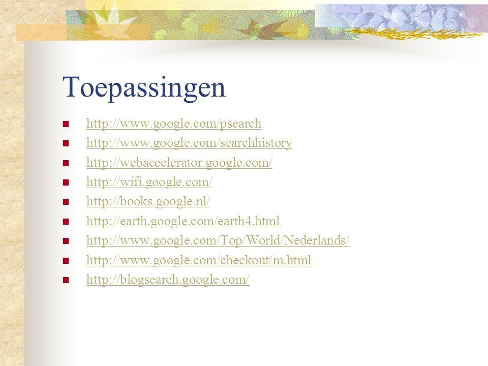 Toepassingen http://www.google.com/psearch http://www.google.com/searchhistory http://webaccelerator.google.com/ http://wifi.google.com/ http://books.google.nl/ http://earth.google.com/earth4.html http://www.google.com/Top/World/Nederlands/ http://www.google.com/checkout/m.html http://blogsearch.google.com/