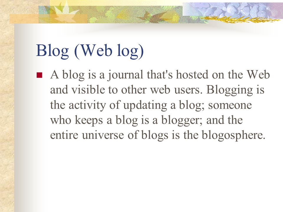 Blog (Web log) A blog is a journal that s hosted on the Web and visible to other web users.