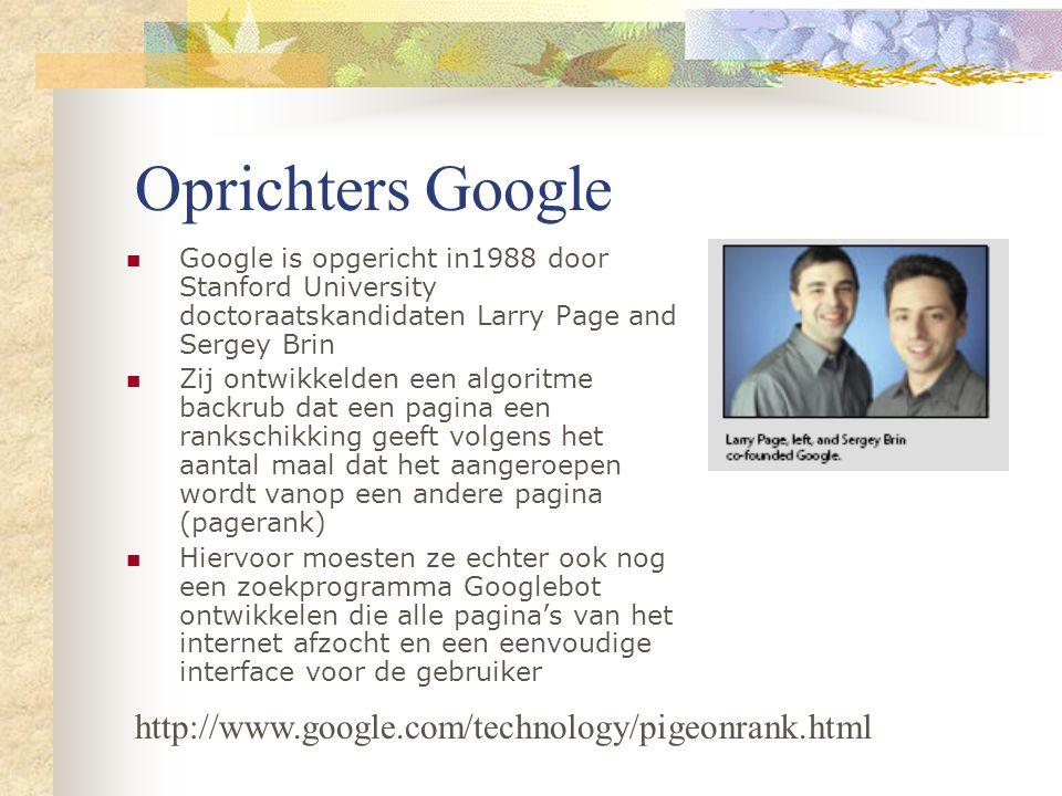 Oprichters Google Google is opgericht in1988 door Stanford University doctoraatskandidaten Larry Page and Sergey Brin Zij ontwikkelden een algoritme backrub dat een pagina een rankschikking geeft volgens het aantal maal dat het aangeroepen wordt vanop een andere pagina (pagerank) Hiervoor moesten ze echter ook nog een zoekprogramma Googlebot ontwikkelen die alle pagina's van het internet afzocht en een eenvoudige interface voor de gebruiker http://www.google.com/technology/pigeonrank.html