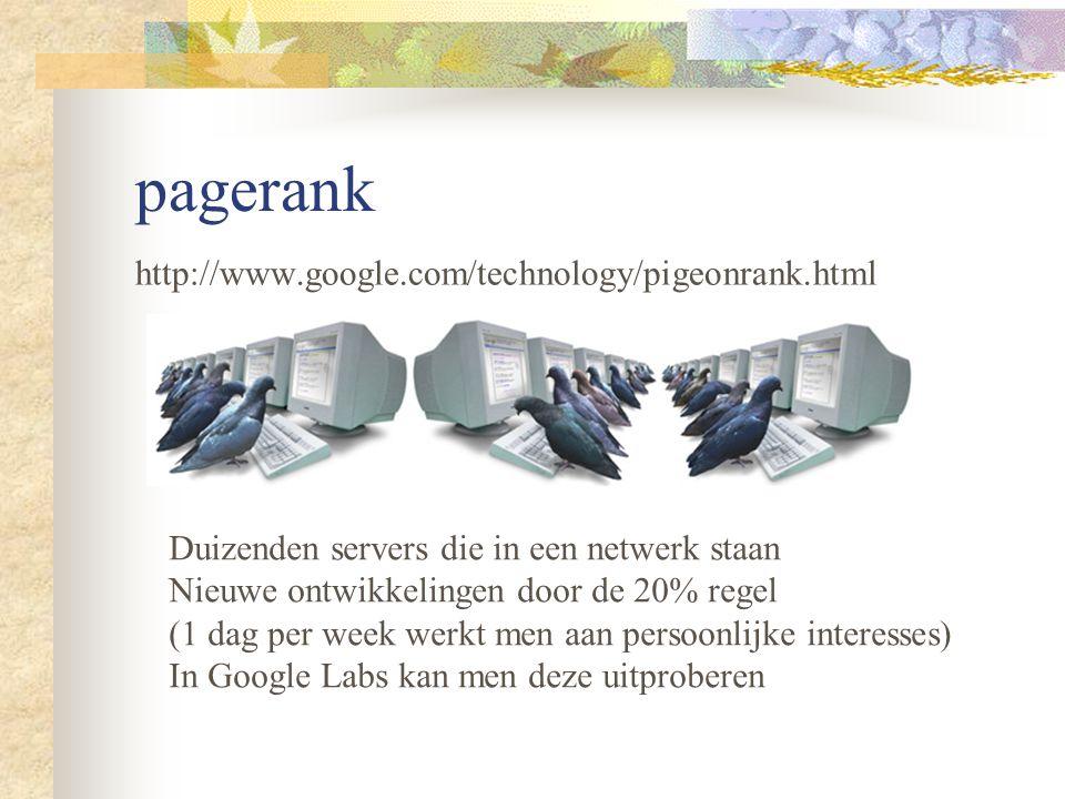 pagerank http://www.google.com/technology/pigeonrank.html Duizenden servers die in een netwerk staan Nieuwe ontwikkelingen door de 20% regel (1 dag per week werkt men aan persoonlijke interesses) In Google Labs kan men deze uitproberen