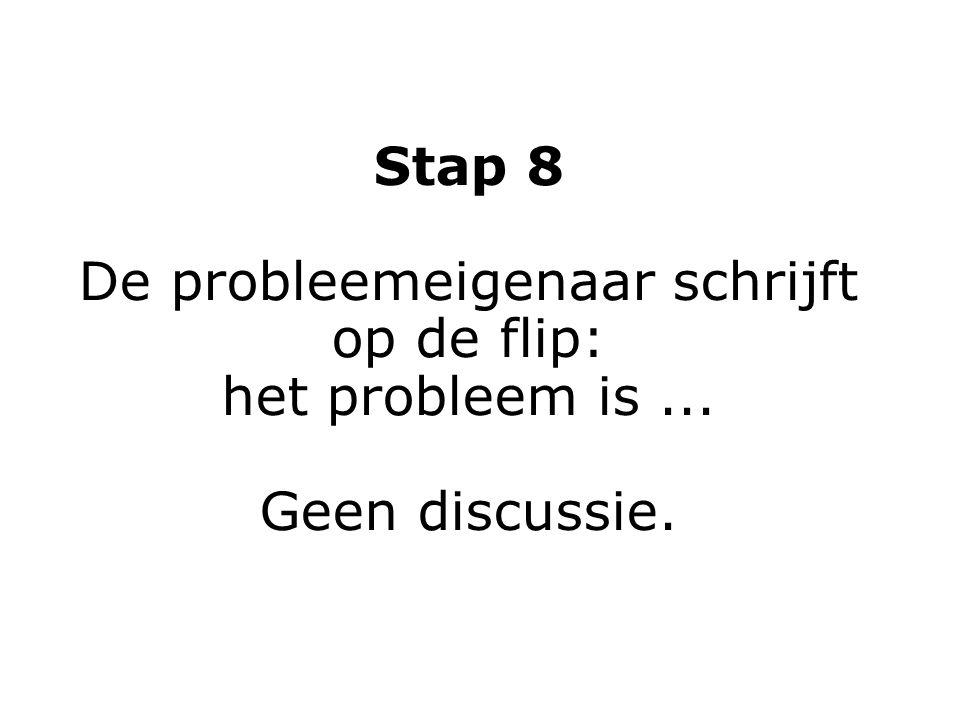 Stap 8 De probleemeigenaar schrijft op de flip: het probleem is... Geen discussie.