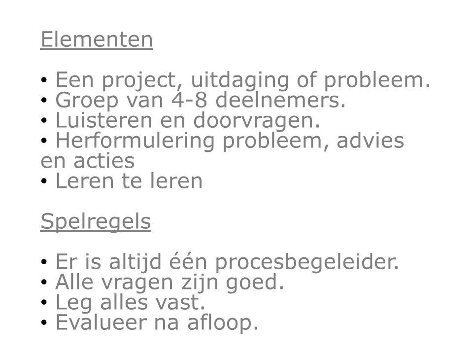Elementen Een project, uitdaging of probleem. Groep van 4-8 deelnemers. Luisteren en doorvragen. Herformulering probleem, advies en acties Leren te le