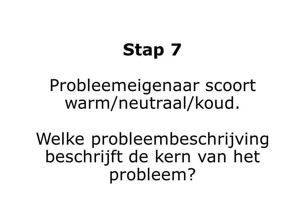 Stap 7 Probleemeigenaar scoort warm/neutraal/koud. Welke probleembeschrijving beschrijft de kern van het probleem?