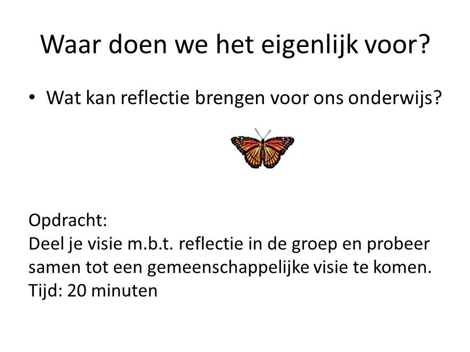 Waar doen we het eigenlijk voor? Wat kan reflectie brengen voor ons onderwijs? Opdracht: Deel je visie m.b.t. reflectie in de groep en probeer samen t