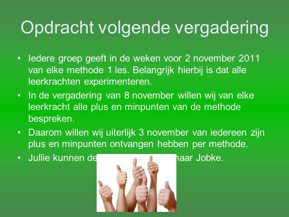 Opdracht volgende vergadering Iedere groep geeft in de weken voor 2 november 2011 van elke methode 1 les. Belangrijk hierbij is dat alle leerkrachten