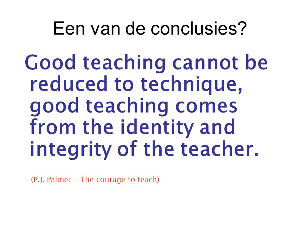Een van de conclusies? Good teaching cannot be reduced to technique, good teaching comes from the identity and integrity of the teacher. (P.J. Palmer