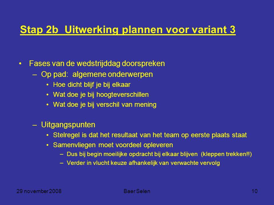 29 november 2008Baer Selen10 Stap 2b Uitwerking plannen voor variant 3 Fases van de wedstrijddag doorspreken –Op pad: algemene onderwerpen Hoe dicht b