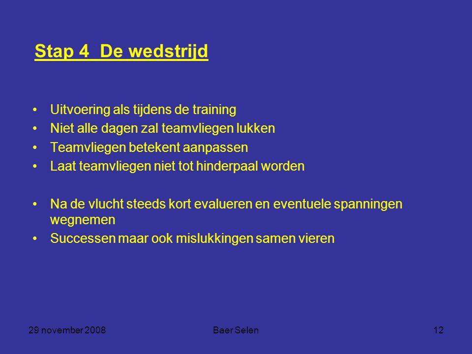 29 november 2008Baer Selen12 Stap 4 De wedstrijd Uitvoering als tijdens de training Niet alle dagen zal teamvliegen lukken Teamvliegen betekent aanpas
