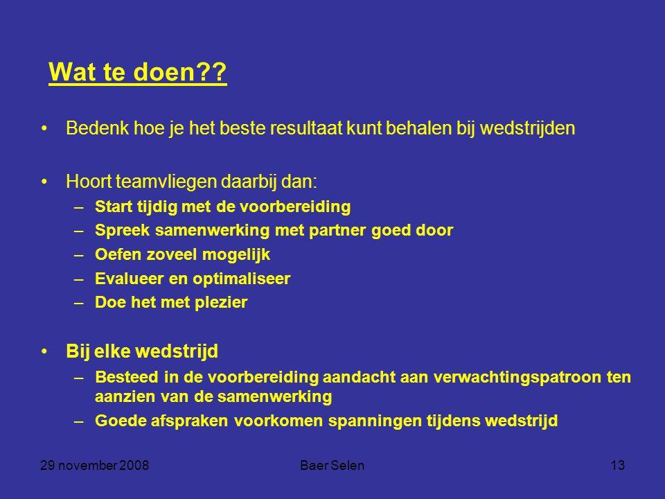 29 november 2008Baer Selen13 Wat te doen?? Bedenk hoe je het beste resultaat kunt behalen bij wedstrijden Hoort teamvliegen daarbij dan: –Start tijdig