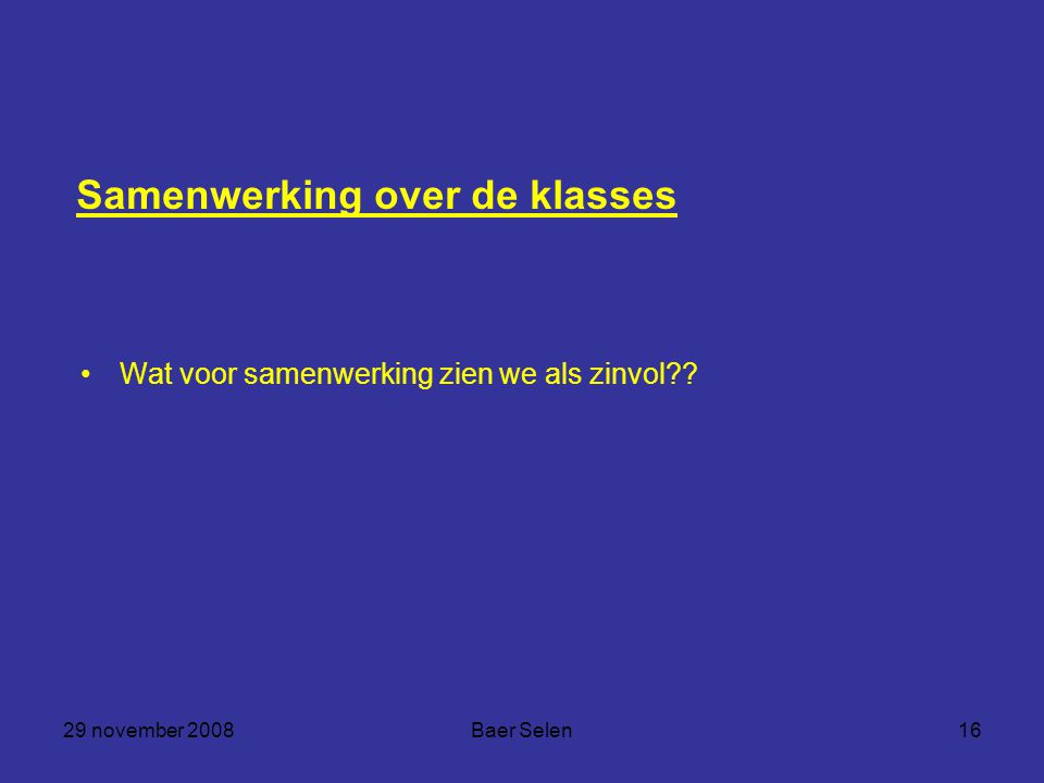 29 november 2008Baer Selen16 Samenwerking over de klasses Wat voor samenwerking zien we als zinvol