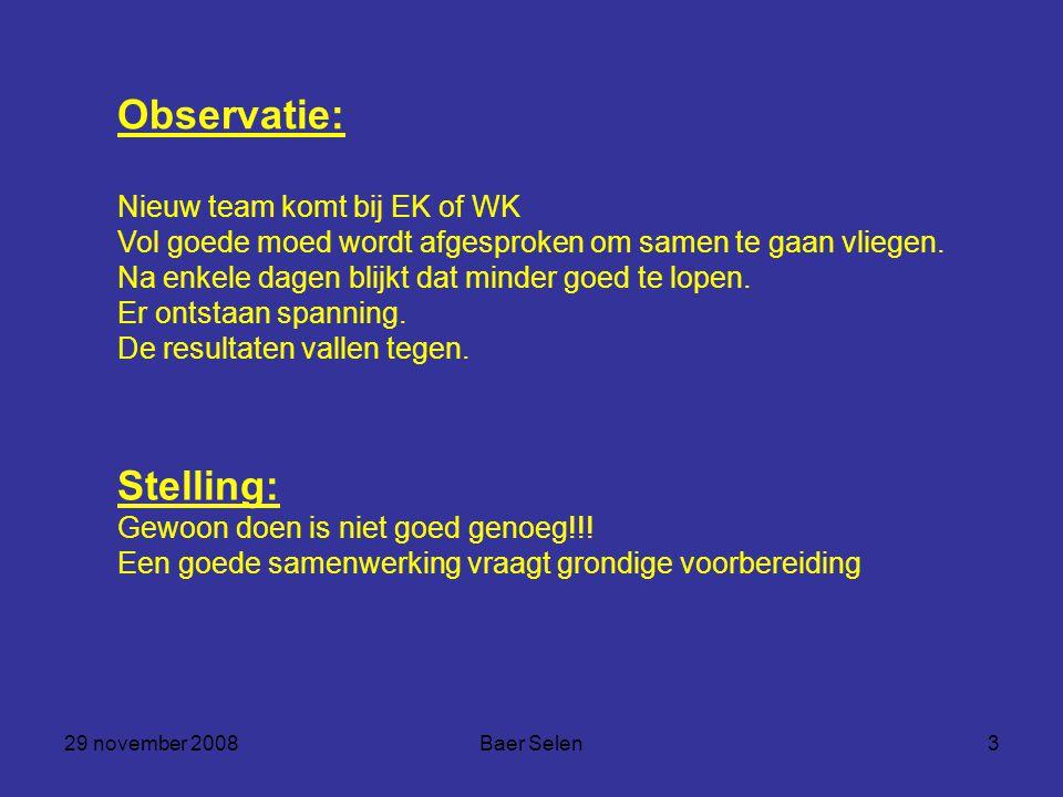 29 november 2008Baer Selen3 Stelling: Gewoon doen is niet goed genoeg!!! Een goede samenwerking vraagt grondige voorbereiding Observatie: Nieuw team k