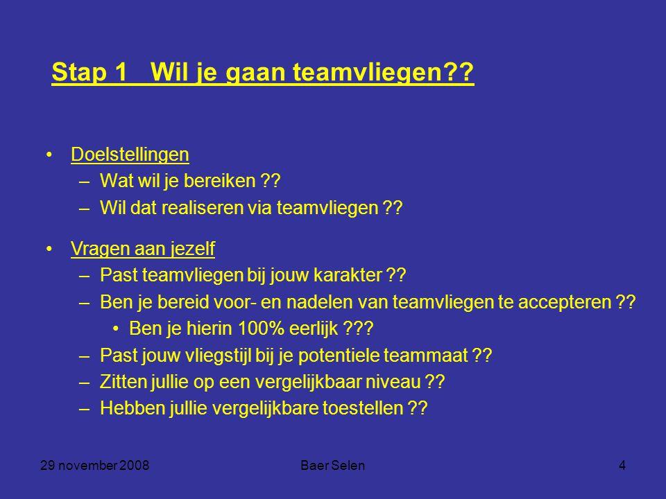 29 november 2008Baer Selen4 Stap 1 Wil je gaan teamvliegen?? Doelstellingen –Wat wil je bereiken ?? –Wil dat realiseren via teamvliegen ?? Vragen aan