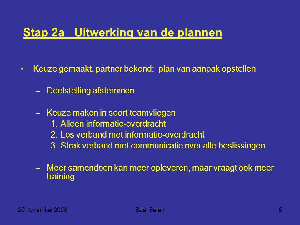 29 november 2008Baer Selen5 Stap 2a Uitwerking van de plannen Keuze gemaakt, partner bekend: plan van aanpak opstellen –Doelstelling afstemmen –Keuze