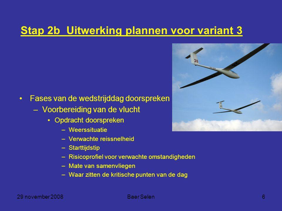 29 november 2008Baer Selen6 Stap 2b Uitwerking plannen voor variant 3 Fases van de wedstrijddag doorspreken –Voorbereiding van de vlucht Opdracht door