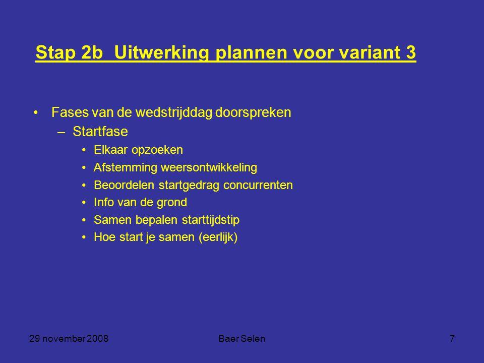 29 november 2008Baer Selen7 Stap 2b Uitwerking plannen voor variant 3 Fases van de wedstrijddag doorspreken –Startfase Elkaar opzoeken Afstemming weer