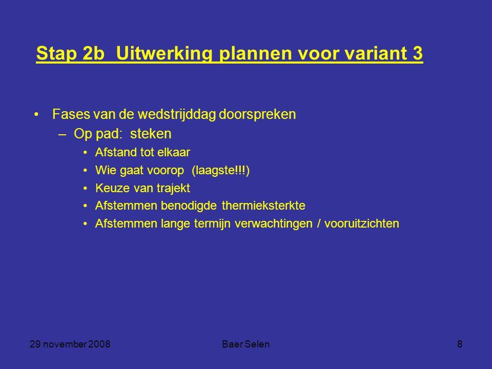29 november 2008Baer Selen8 Stap 2b Uitwerking plannen voor variant 3 Fases van de wedstrijddag doorspreken –Op pad: steken Afstand tot elkaar Wie gaa