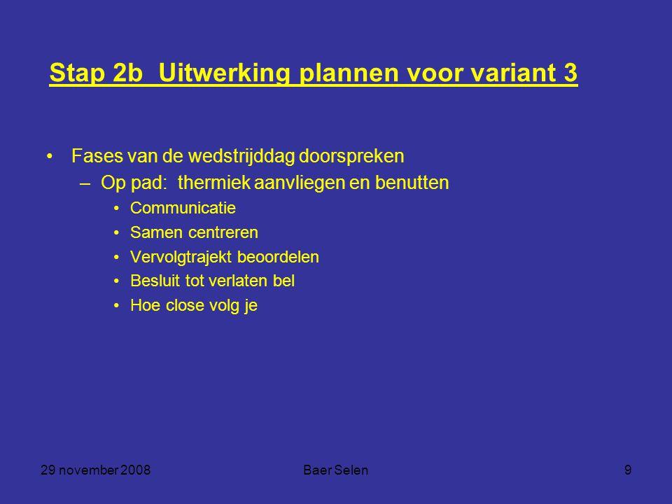29 november 2008Baer Selen9 Stap 2b Uitwerking plannen voor variant 3 Fases van de wedstrijddag doorspreken –Op pad: thermiek aanvliegen en benutten C