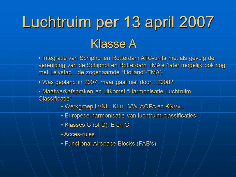 Luchtruim per 13 april 2007 Was gepland in 2007, maar gaat niet door…2008? Klasse A Integratie van Schiphol en Rotterdam ATC-units met als gevolg de v