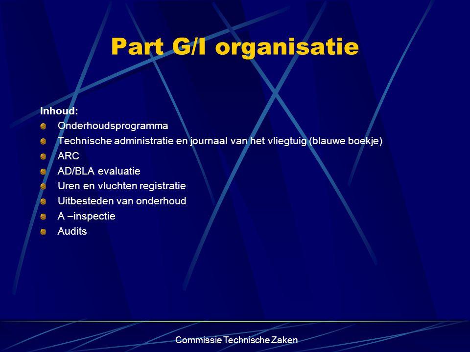 Commissie Technische Zaken Part G/I organisatie Inhoud: Onderhoudsprogramma Technische administratie en journaal van het vliegtuig (blauwe boekje) ARC AD/BLA evaluatie Uren en vluchten registratie Uitbesteden van onderhoud A –inspectie Audits