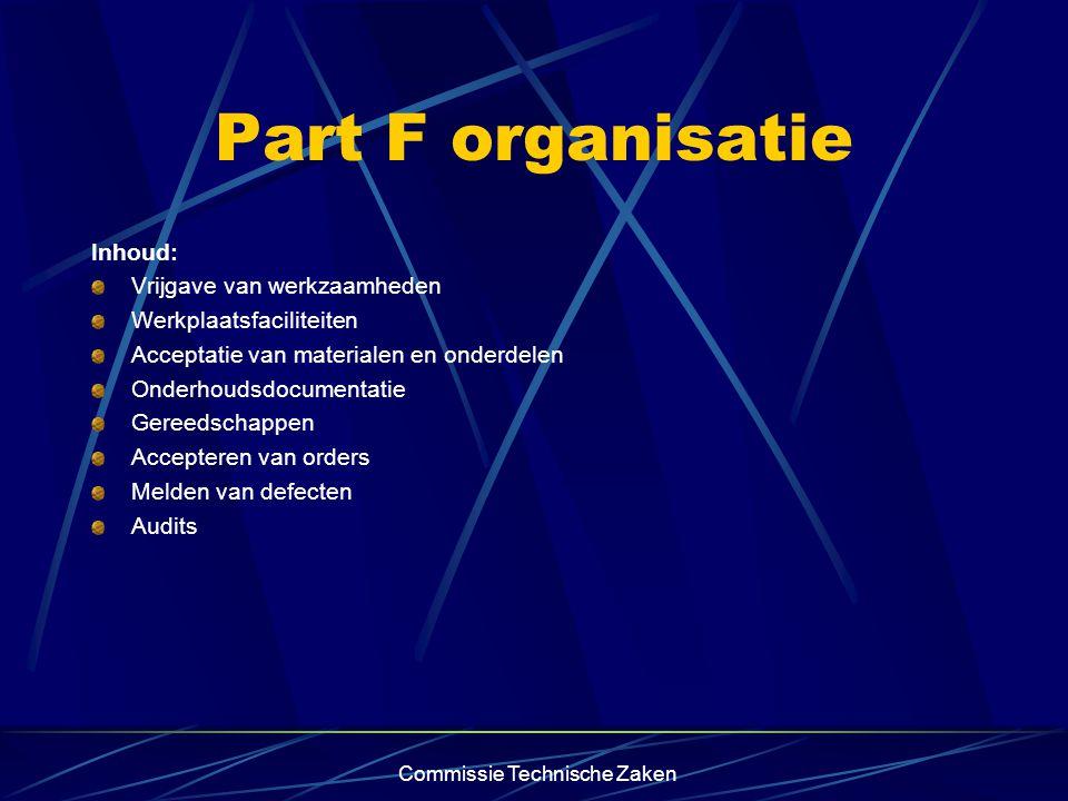 Commissie Technische Zaken Part F organisatie Inhoud: Vrijgave van werkzaamheden Werkplaatsfaciliteiten Acceptatie van materialen en onderdelen Onderhoudsdocumentatie Gereedschappen Accepteren van orders Melden van defecten Audits