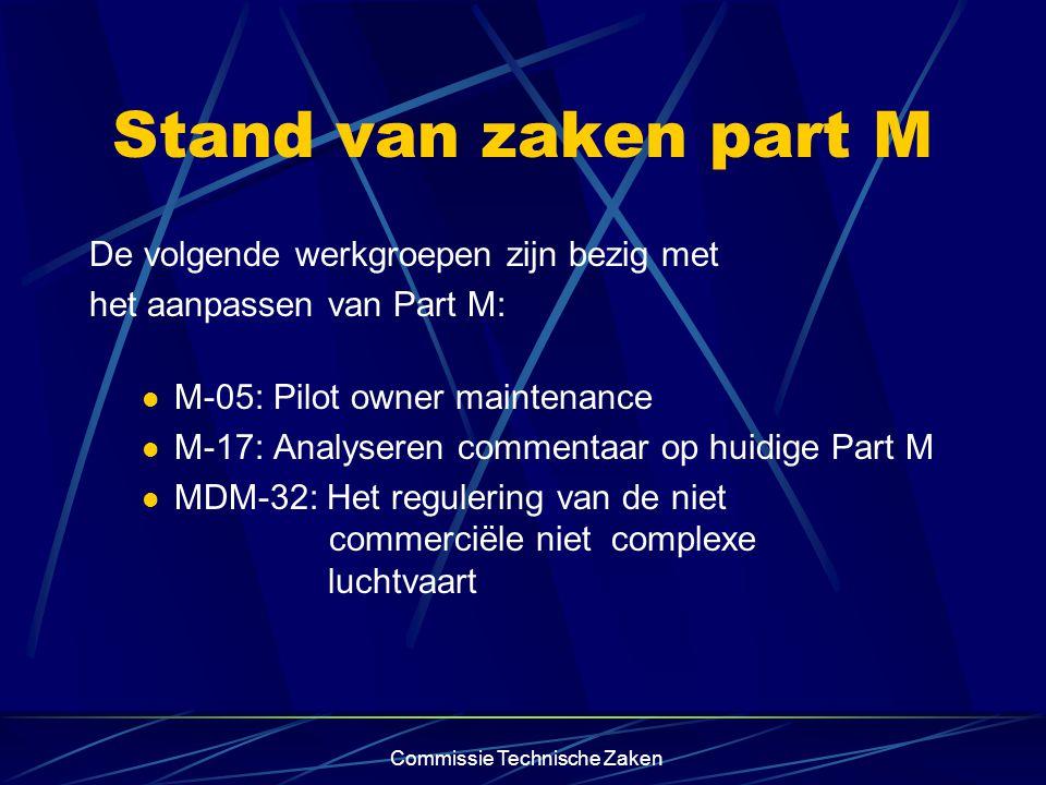 Commissie Technische Zaken Stand van zaken part M De volgende werkgroepen zijn bezig met het aanpassen van Part M: M-05: Pilot owner maintenance M-17: Analyseren commentaar op huidige Part M MDM-32: Het regulering van de niet commerciële niet complexe luchtvaart