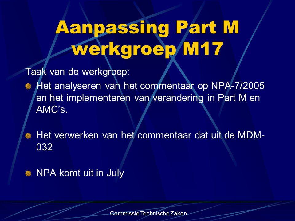 Commissie Technische Zaken Aanpassing Part M werkgroep M17 Taak van de werkgroep: Het analyseren van het commentaar op NPA-7/2005 en het implementeren van verandering in Part M en AMC's.