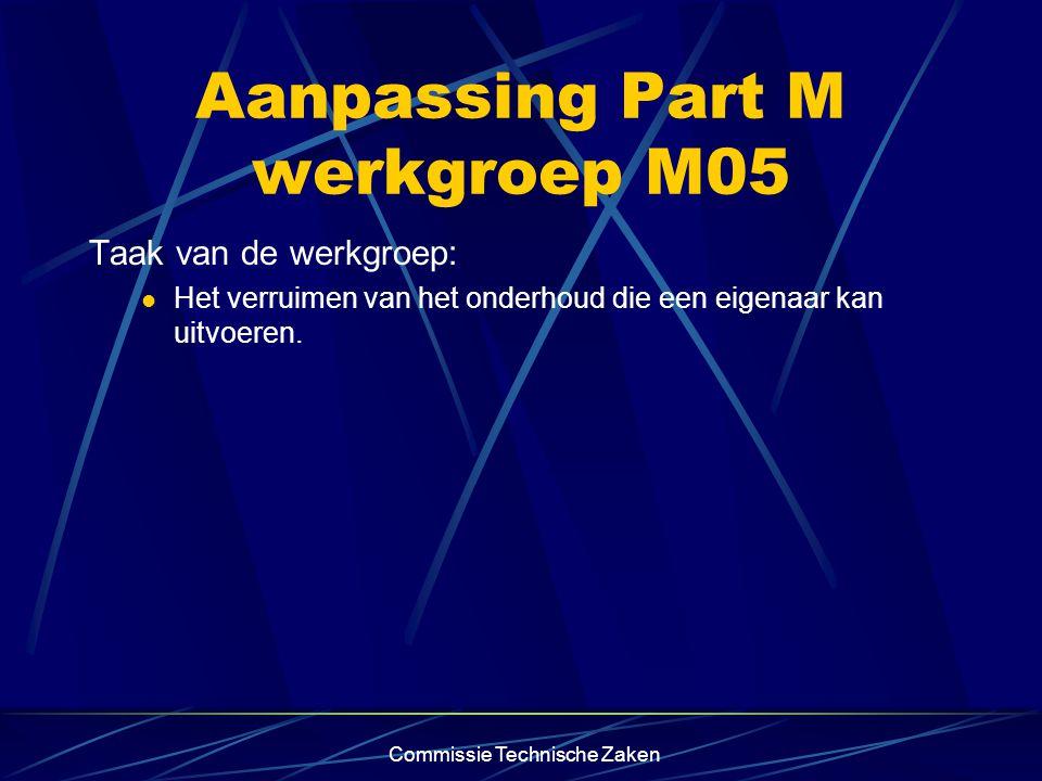 Commissie Technische Zaken Aanpassing Part M werkgroep M05 Taak van de werkgroep: Het verruimen van het onderhoud die een eigenaar kan uitvoeren.