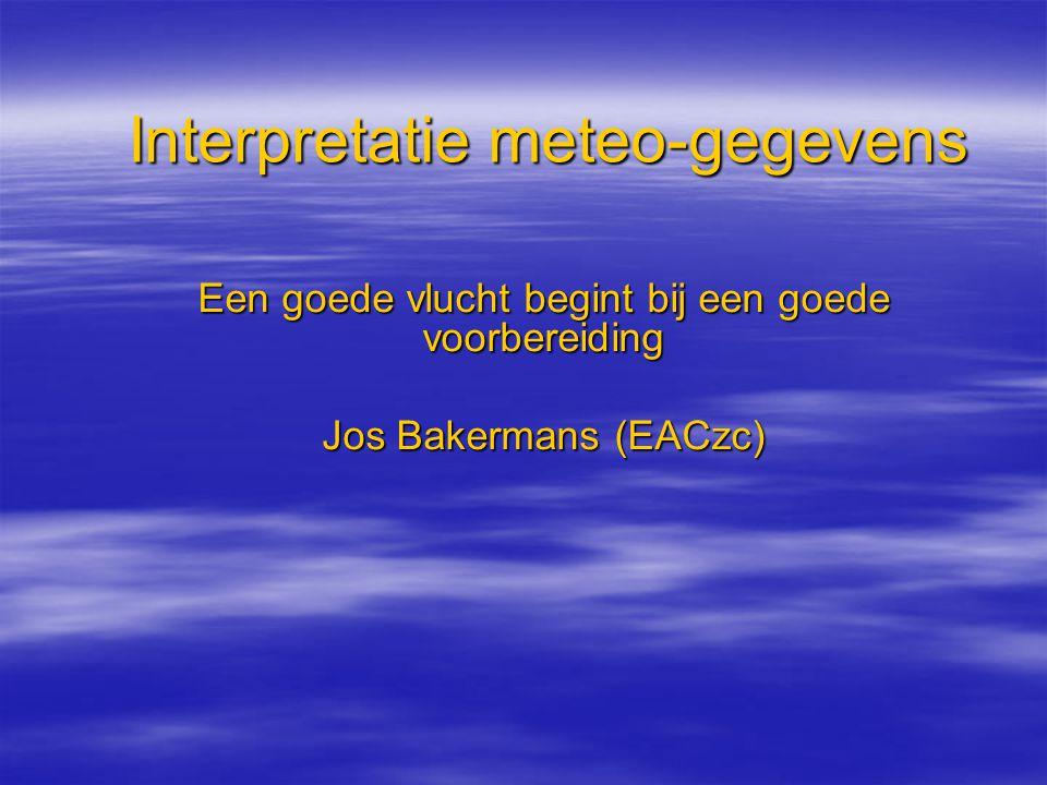 Interpretatie meteo-gegevens Een goede vlucht begint bij een goede voorbereiding Jos Bakermans (EACzc)