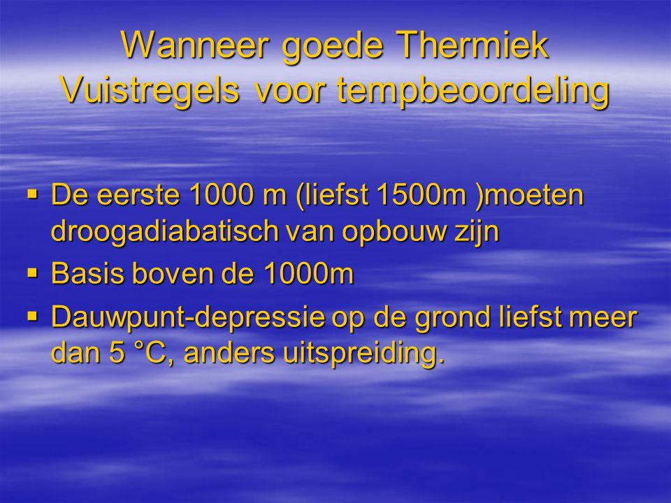Wanneer goede Thermiek Vuistregels voor tempbeoordeling  De eerste 1000 m (liefst 1500m )moeten droogadiabatisch van opbouw zijn  Basis boven de 100