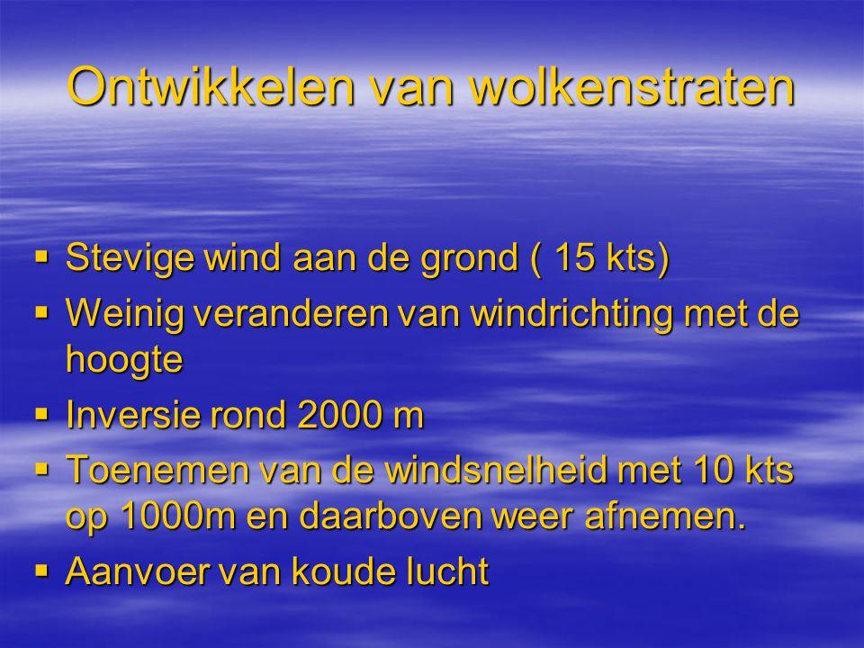 Ontwikkelen van wolkenstraten  Stevige wind aan de grond ( 15 kts)  Weinig veranderen van windrichting met de hoogte  Inversie rond 2000 m  Toenem