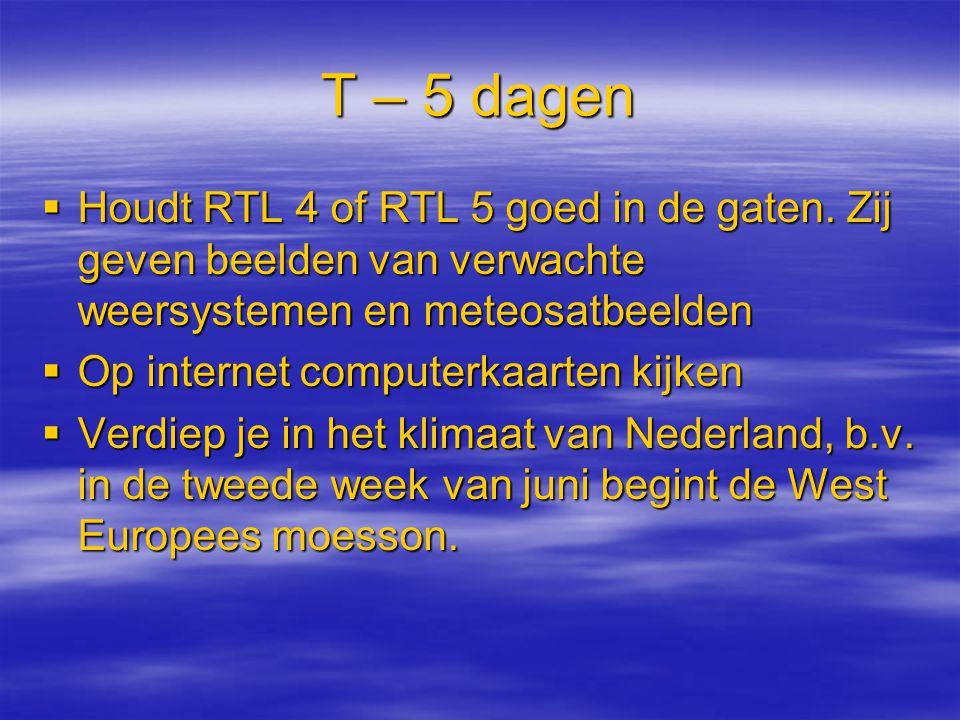 T – 5 dagen  Houdt RTL 4 of RTL 5 goed in de gaten. Zij geven beelden van verwachte weersystemen en meteosatbeelden  Op internet computerkaarten kij