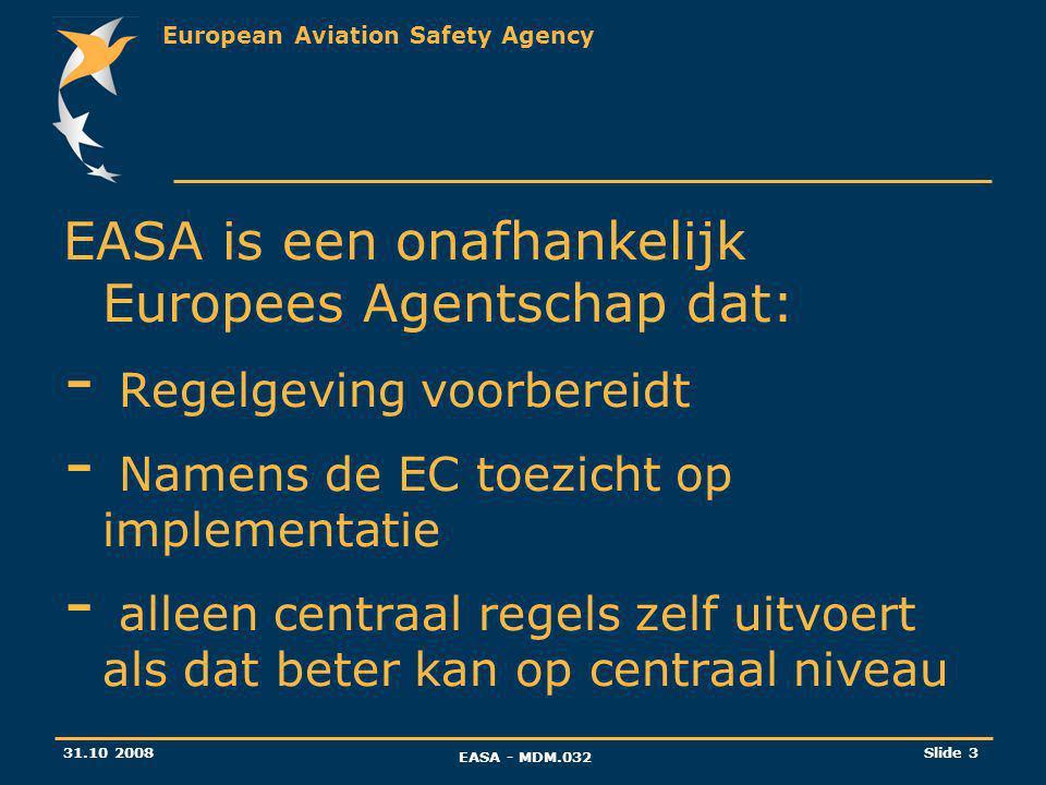 European Aviation Safety Agency 31.10 2008 EASA - MDM.032 Slide 3 EASA is een onafhankelijk Europees Agentschap dat: - Regelgeving voorbereidt - Namens de EC toezicht op implementatie - alleen centraal regels zelf uitvoert als dat beter kan op centraal niveau