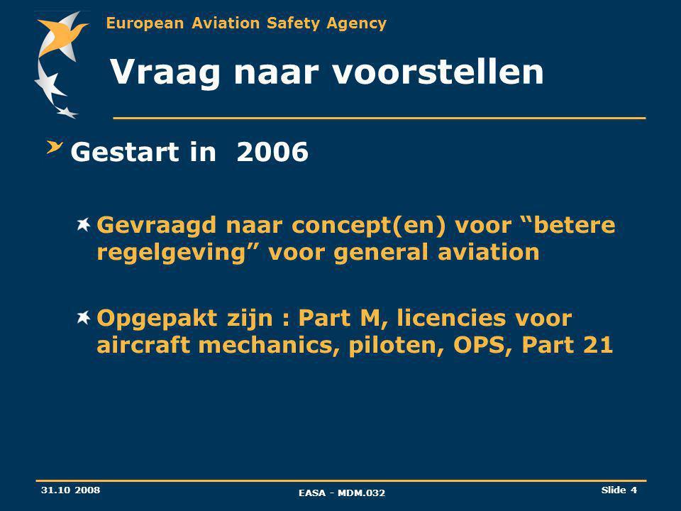European Aviation Safety Agency 31.10 2008 EASA - MDM.032 Slide 4 Vraag naar voorstellen Gestart in 2006 Gevraagd naar concept(en) voor betere regelgeving voor general aviation Opgepakt zijn : Part M, licencies voor aircraft mechanics, piloten, OPS, Part 21