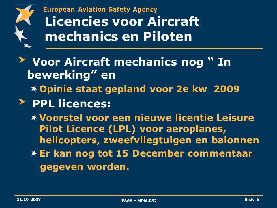 European Aviation Safety Agency 31.10 2008 EASA - MDM.032 Slide 6 Licencies voor Aircraft mechanics en Piloten Voor Aircraft mechanics nog In bewerking en Opinie staat gepland voor 2e kw 2009 PPL licences: Voorstel voor een nieuwe licentie Leisure Pilot Licence (LPL) voor aeroplanes, helicopters, zweefvliegtuigen en balonnen Er kan nog tot 15 December commentaar gegeven worden.