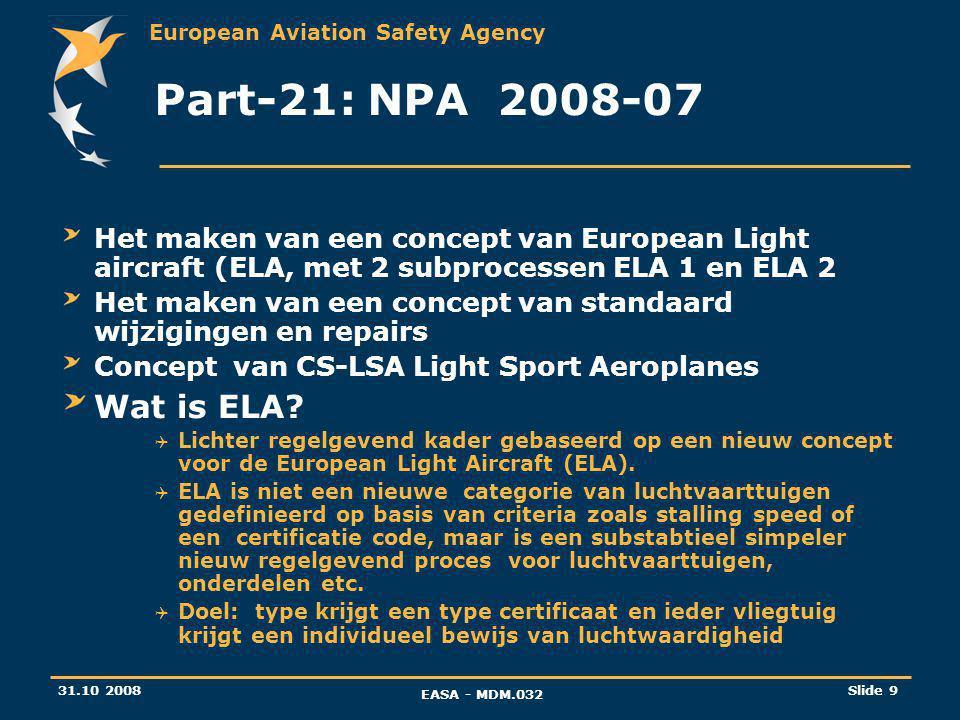 European Aviation Safety Agency 31.10 2008 EASA - MDM.032 Slide 9 Part-21: NPA 2008-07 Het maken van een concept van European Light aircraft (ELA, met 2 subprocessen ELA 1 en ELA 2 Het maken van een concept van standaard wijzigingen en repairs Concept van CS-LSA Light Sport Aeroplanes Wat is ELA.
