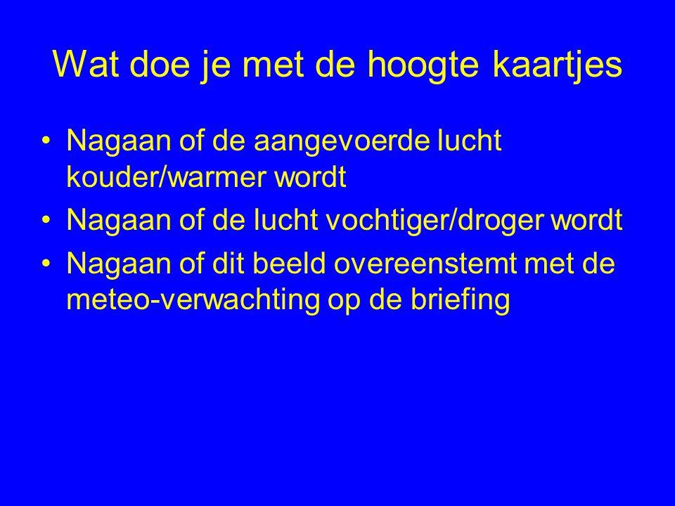 Wat doe je met de hoogte kaartjes Nagaan of de aangevoerde lucht kouder/warmer wordt Nagaan of de lucht vochtiger/droger wordt Nagaan of dit beeld overeenstemt met de meteo-verwachting op de briefing