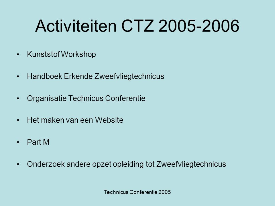 Technicus Conferentie 2005 Activiteiten CTZ 2005-2006 Kunststof Workshop Handboek Erkende Zweefvliegtechnicus Organisatie Technicus Conferentie Het maken van een Website Part M Onderzoek andere opzet opleiding tot Zweefvliegtechnicus