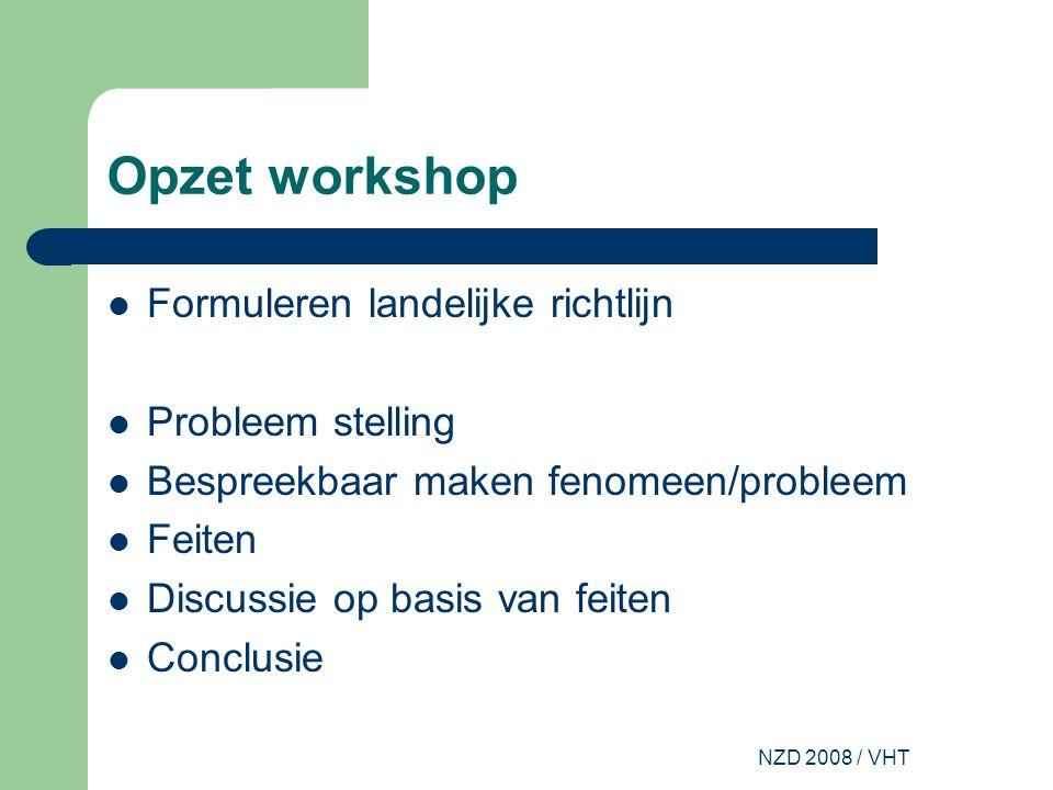 NZD 2008 / VHT Opzet workshop Formuleren landelijke richtlijn Probleem stelling Bespreekbaar maken fenomeen/probleem Feiten Discussie op basis van feiten Conclusie
