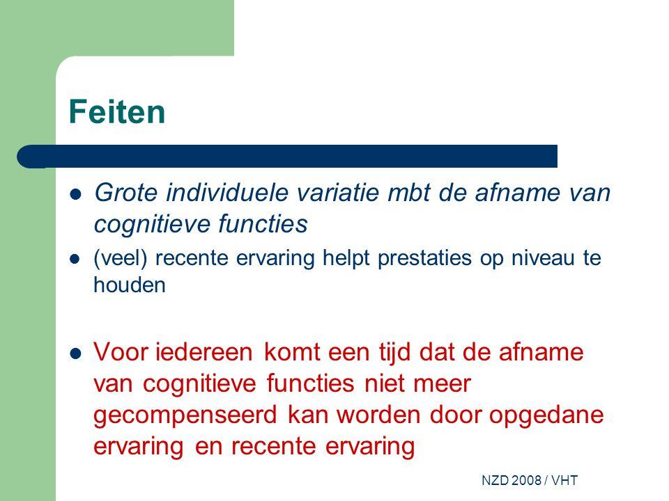 NZD 2008 / VHT Feiten Grote individuele variatie mbt de afname van cognitieve functies (veel) recente ervaring helpt prestaties op niveau te houden Voor iedereen komt een tijd dat de afname van cognitieve functies niet meer gecompenseerd kan worden door opgedane ervaring en recente ervaring