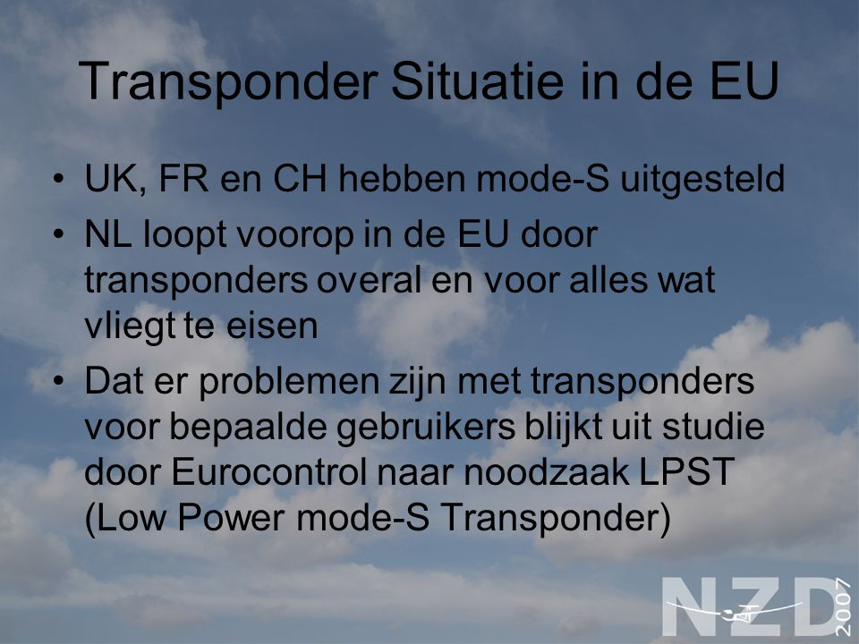 Transponder Situatie in de EU UK, FR en CH hebben mode-S uitgesteld NL loopt voorop in de EU door transponders overal en voor alles wat vliegt te eisen Dat er problemen zijn met transponders voor bepaalde gebruikers blijkt uit studie door Eurocontrol naar noodzaak LPST (Low Power mode-S Transponder)