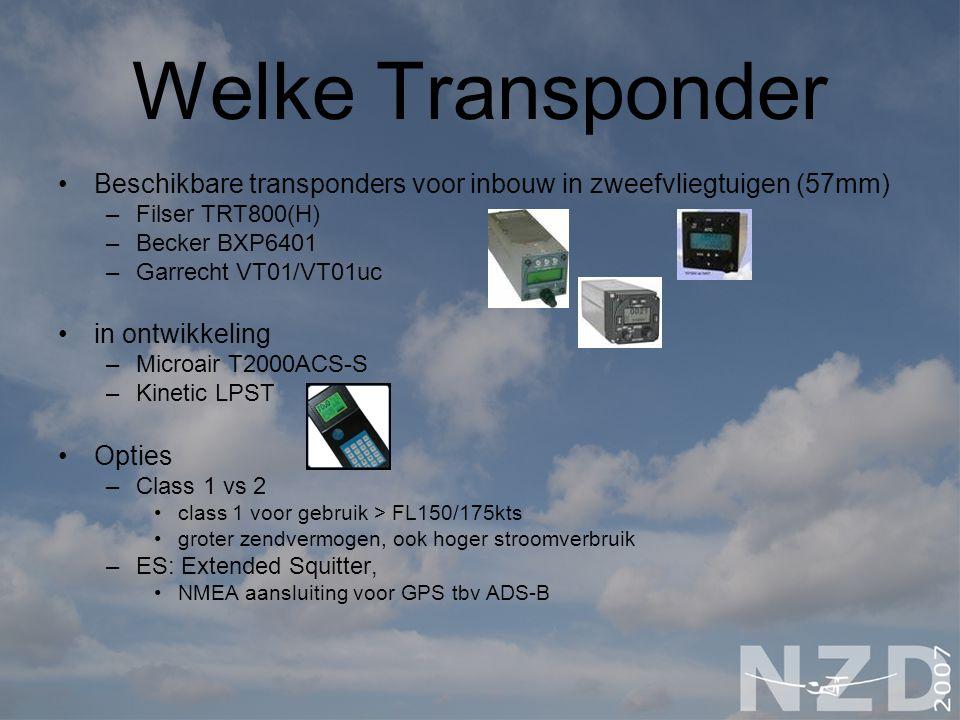 Welke Transponder Beschikbare transponders voor inbouw in zweefvliegtuigen (57mm) –Filser TRT800(H) –Becker BXP6401 –Garrecht VT01/VT01uc in ontwikkeling –Microair T2000ACS-S –Kinetic LPST Opties –Class 1 vs 2 class 1 voor gebruik > FL150/175kts groter zendvermogen, ook hoger stroomverbruik –ES: Extended Squitter, NMEA aansluiting voor GPS tbv ADS-B