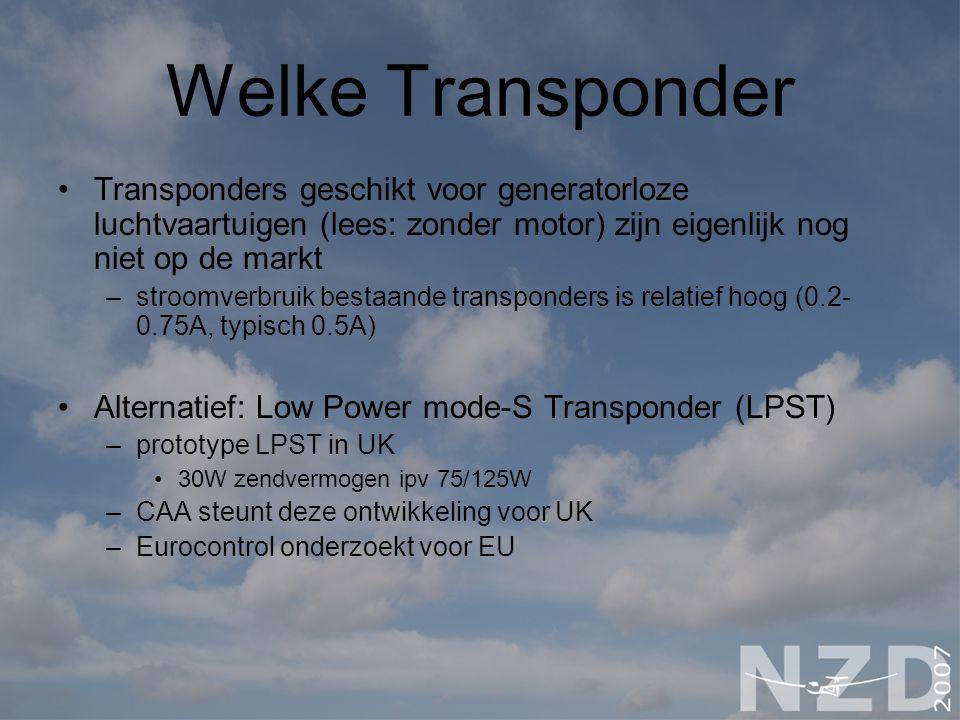 Welke Transponder Transponders geschikt voor generatorloze luchtvaartuigen (lees: zonder motor) zijn eigenlijk nog niet op de markt –stroomverbruik bestaande transponders is relatief hoog (0.2- 0.75A, typisch 0.5A) Alternatief: Low Power mode-S Transponder (LPST) –prototype LPST in UK 30W zendvermogen ipv 75/125W –CAA steunt deze ontwikkeling voor UK –Eurocontrol onderzoekt voor EU