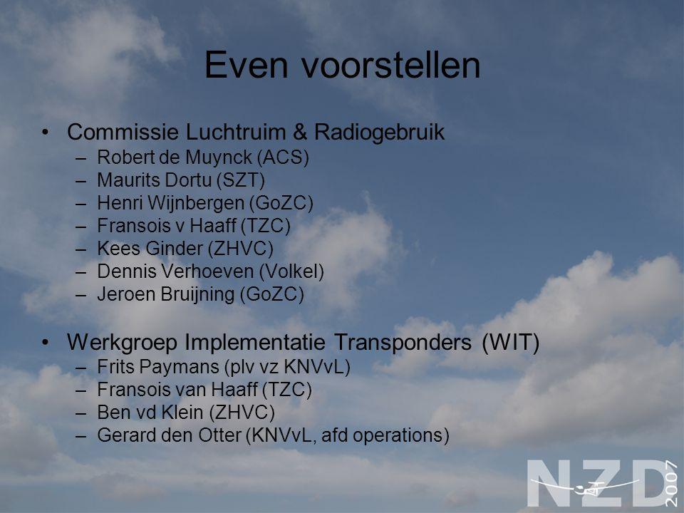Even voorstellen Commissie Luchtruim & Radiogebruik –Robert de Muynck (ACS) –Maurits Dortu (SZT) –Henri Wijnbergen (GoZC) –Fransois v Haaff (TZC) –Kees Ginder (ZHVC) –Dennis Verhoeven (Volkel) –Jeroen Bruijning (GoZC) Werkgroep Implementatie Transponders (WIT) –Frits Paymans (plv vz KNVvL) –Fransois van Haaff (TZC) –Ben vd Klein (ZHVC) –Gerard den Otter (KNVvL, afd operations)