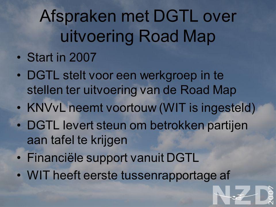 Afspraken met DGTL over uitvoering Road Map Start in 2007 DGTL stelt voor een werkgroep in te stellen ter uitvoering van de Road Map KNVvL neemt voortouw (WIT is ingesteld) DGTL levert steun om betrokken partijen aan tafel te krijgen Financiële support vanuit DGTL WIT heeft eerste tussenrapportage af